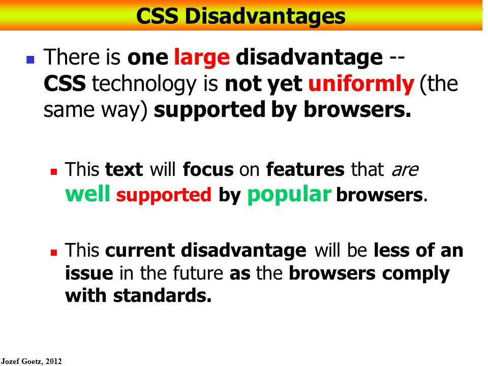 CSS Disadvantages There is one large disadvantage -- CSS technology is not yet uniformly (the same way) supported by browsers.