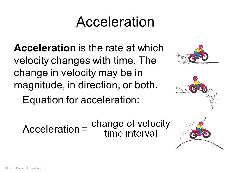Acceleration Acceleration is the rate at which velocity changes with time. The change in velocity may be in magnitude, in direction, or both.
