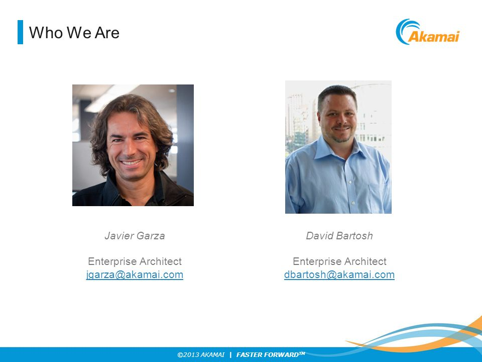 Who We Are Javier Garza Enterprise Architect jgarza@akamai.com