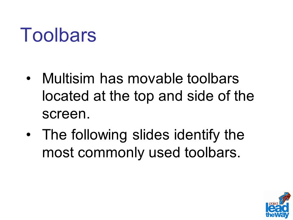 Toolbars Multisim has movable toolbars located at the top and side of the screen. The following slides identify the most commonly used toolbars.