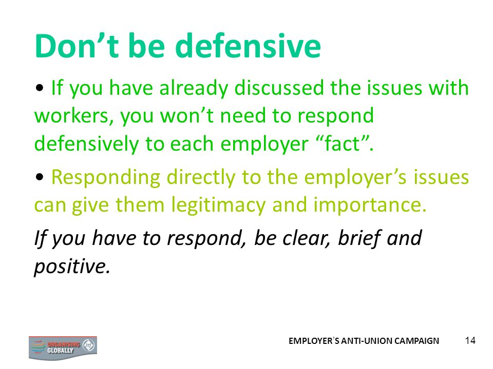 Don't be defensiveIf you have already discussed the issues with workers, you won't need to respond defensively to each employer fact .