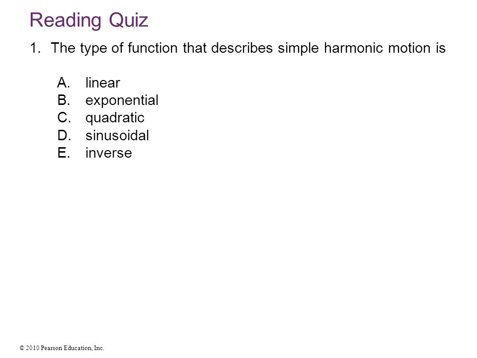 Reading Quiz The type of function that describes simple harmonic motion is. linear. exponential. quadratic.
