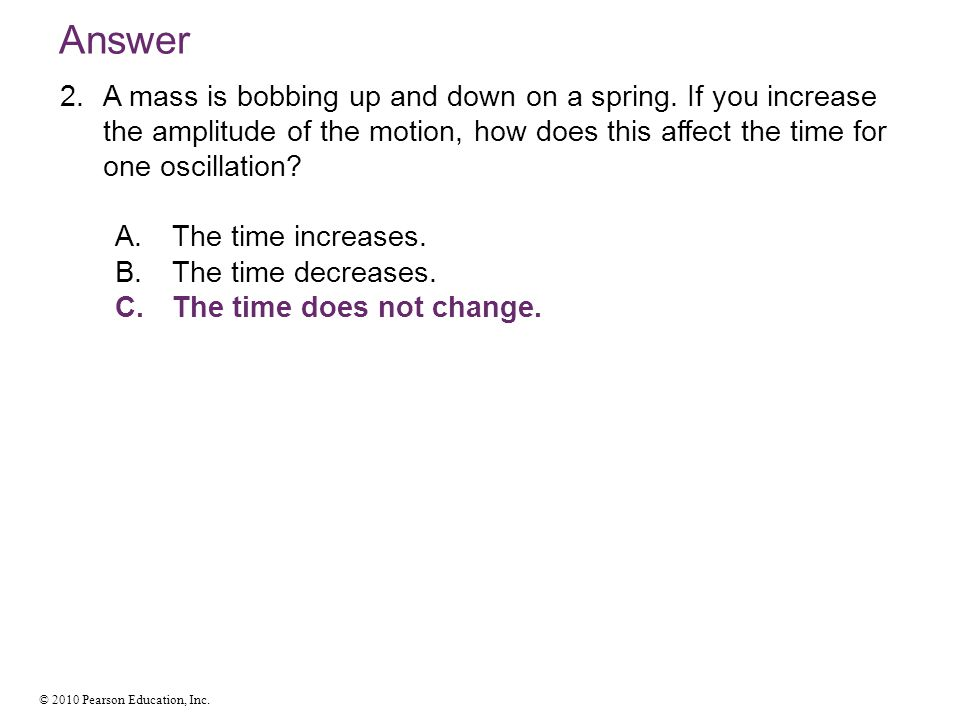 Answer A mass is bobbing up and down on a spring. If you increase the amplitude of the motion, how does this affect the time for one oscillation