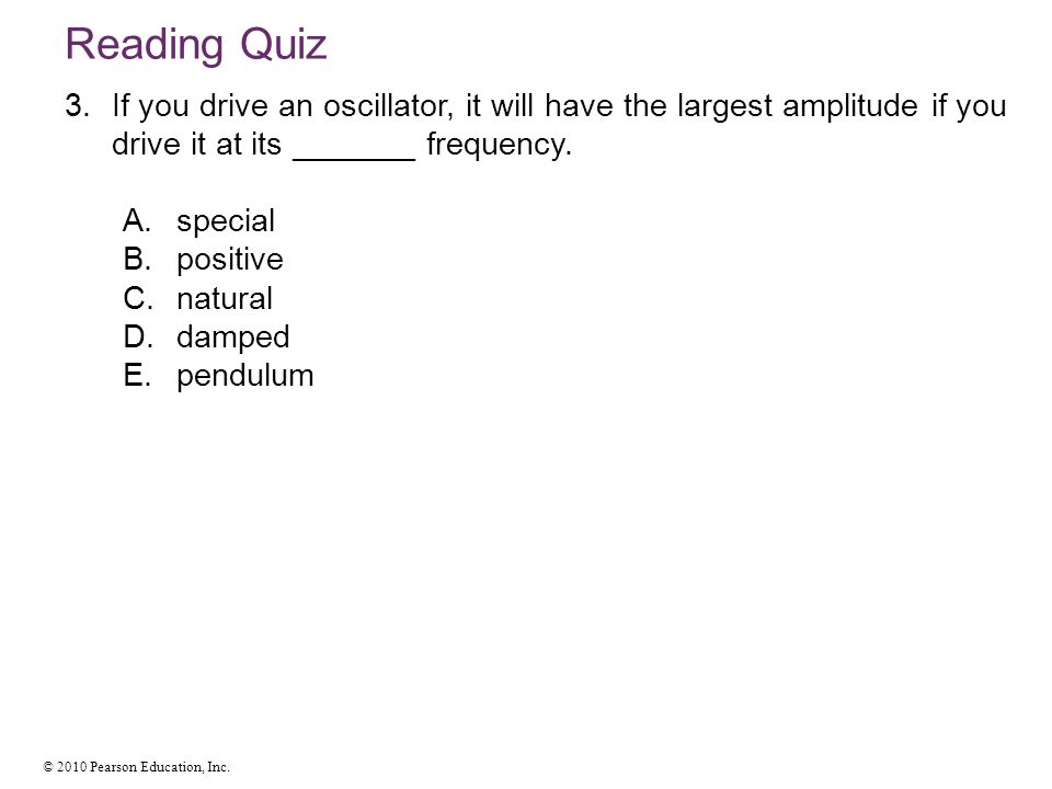 Reading Quiz If you drive an oscillator, it will have the largest amplitude if you drive it at its _______ frequency.