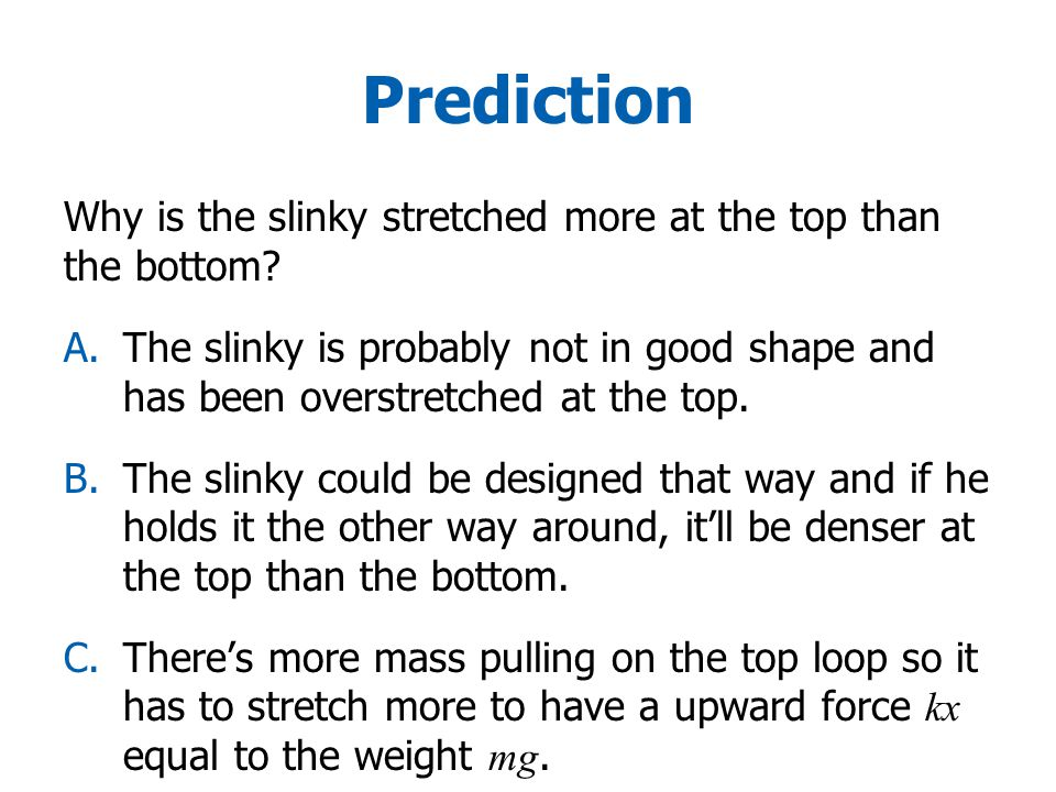 Prediction Why is the slinky stretched more at the top than the bottom
