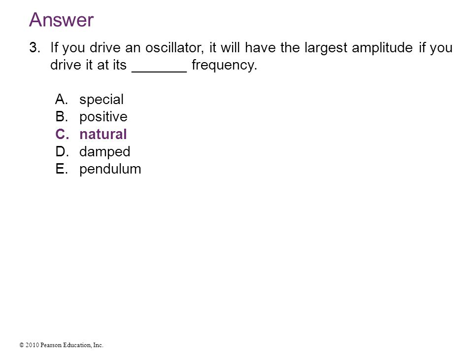 Answer If you drive an oscillator, it will have the largest amplitude if you drive it at its _______ frequency.