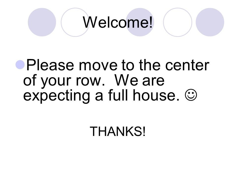 Welcome! Please move to the center of your row. We are expecting a full house.  THANKS!