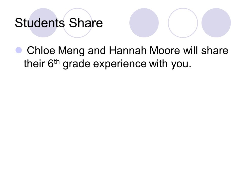 Students Share Chloe Meng and Hannah Moore will share their 6th grade experience with you.