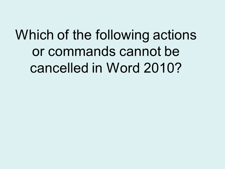 Which of the following actions or commands cannot be cancelled in Word 2010