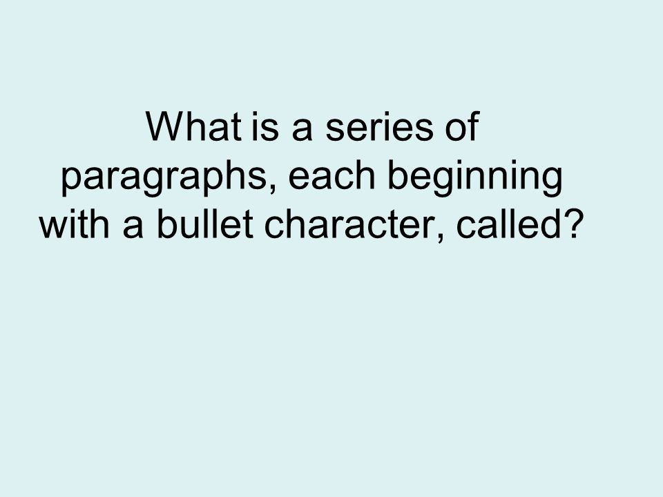 What is a series of paragraphs, each beginning with a bullet character, called