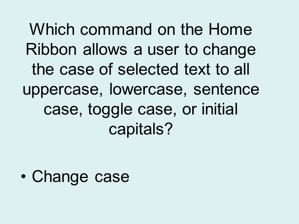Which command on the Home Ribbon allows a user to change the case of selected text to all uppercase, lowercase, sentence case, toggle case, or initial capitals