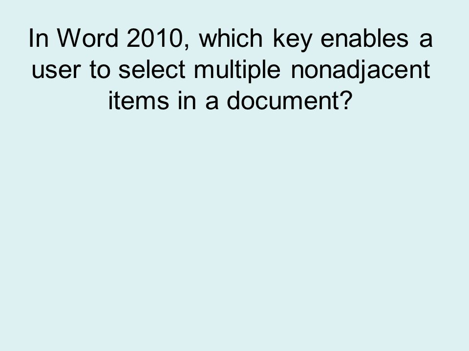 In Word 2010, which key enables a user to select multiple nonadjacent items in a document