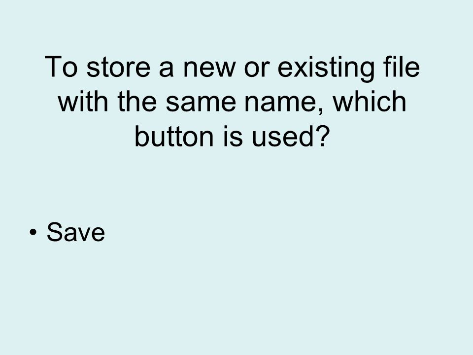 To store a new or existing file with the same name, which button is used