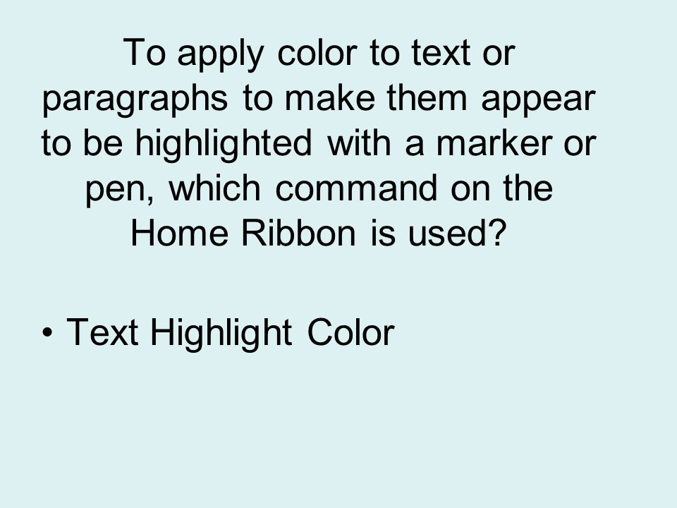 To apply color to text or paragraphs to make them appear to be highlighted with a marker or pen, which command on the Home Ribbon is used