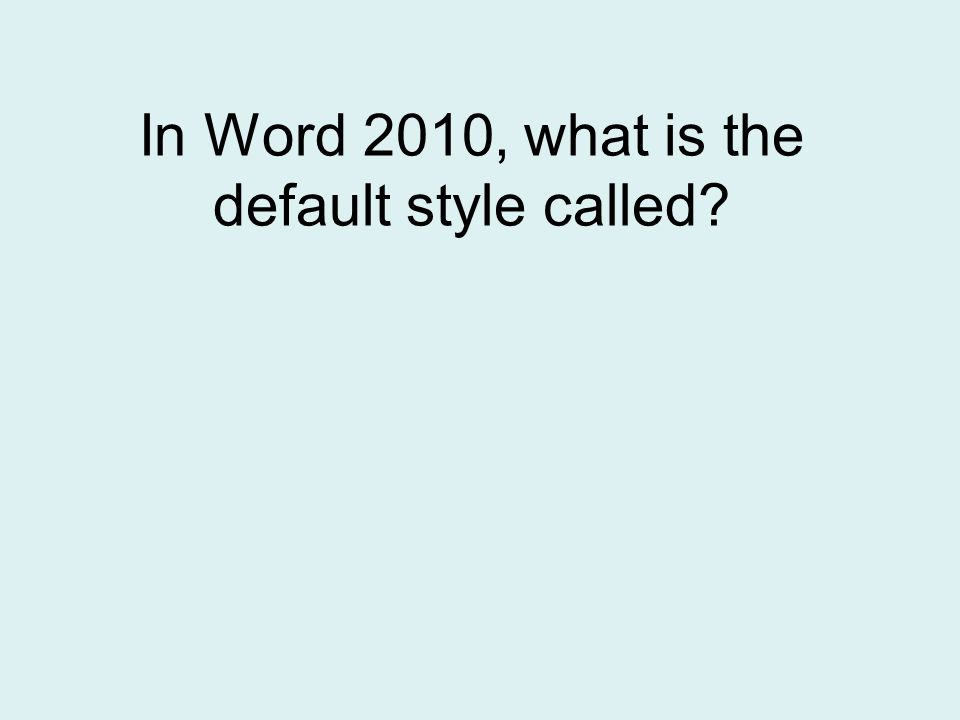 In Word 2010, what is the default style called