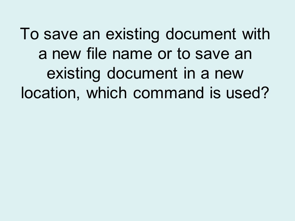 To save an existing document with a new file name or to save an existing document in a new location, which command is used
