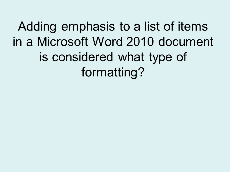 Adding emphasis to a list of items in a Microsoft Word 2010 document is considered what type of formatting