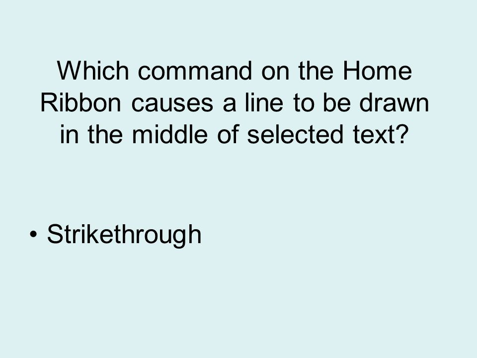 Which command on the Home Ribbon causes a line to be drawn in the middle of selected text