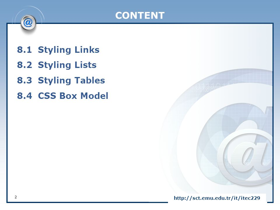 CONTENT 8.1 Styling Links 8.2 Styling Lists 8.3 Styling Tables 8.4 CSS Box Model http://sct.emu.edu.tr/it/itec229.