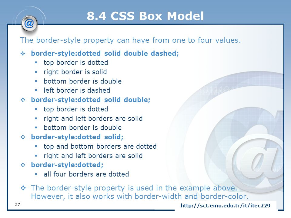 8.4 CSS Box Model The border-style property can have from one to four values. border-style:dotted solid double dashed;