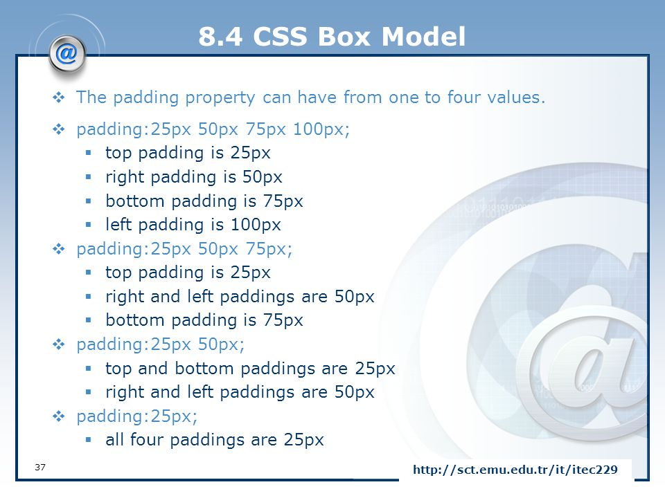 8.4 CSS Box Model The padding property can have from one to four values. padding:25px 50px 75px 100px;