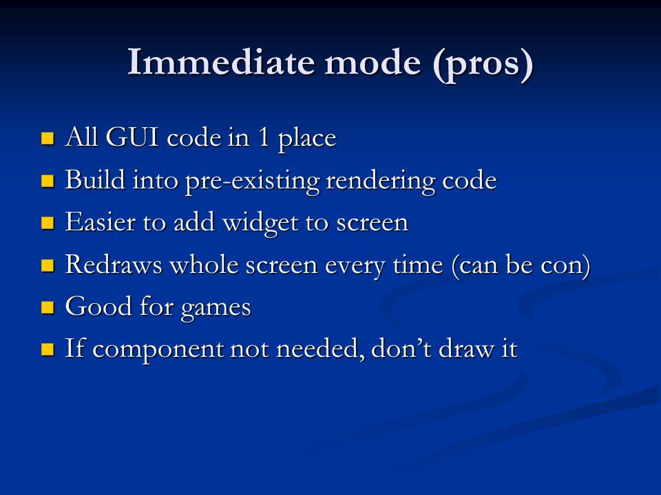 Immediate mode (pros) All GUI code in 1 place