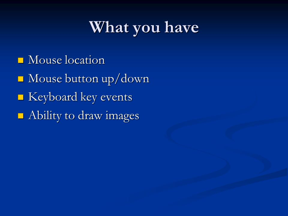 What you have Mouse location Mouse button up/down Keyboard key events