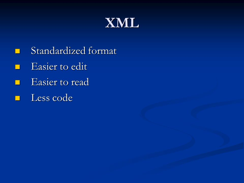 XML Standardized format Easier to edit Easier to read Less code