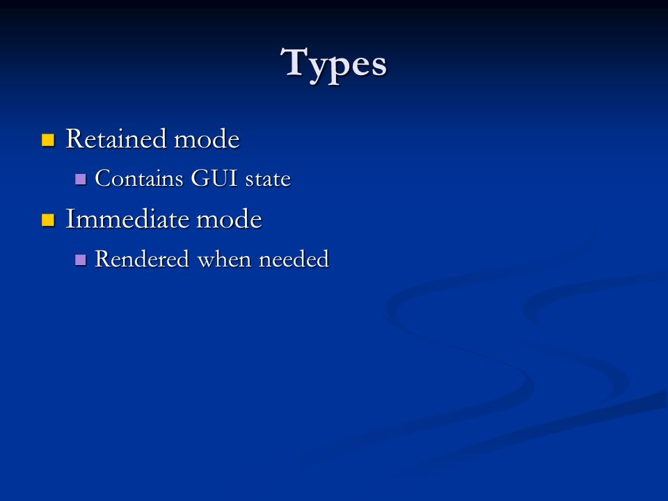 Types Retained mode Immediate mode Contains GUI state