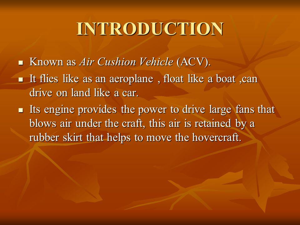 INTRODUCTION Known as Air Cushion Vehicle (ACV).