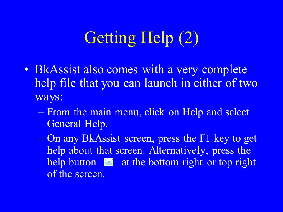 Getting Help (2) BkAssist also comes with a very complete help file that you can launch in either of two ways: