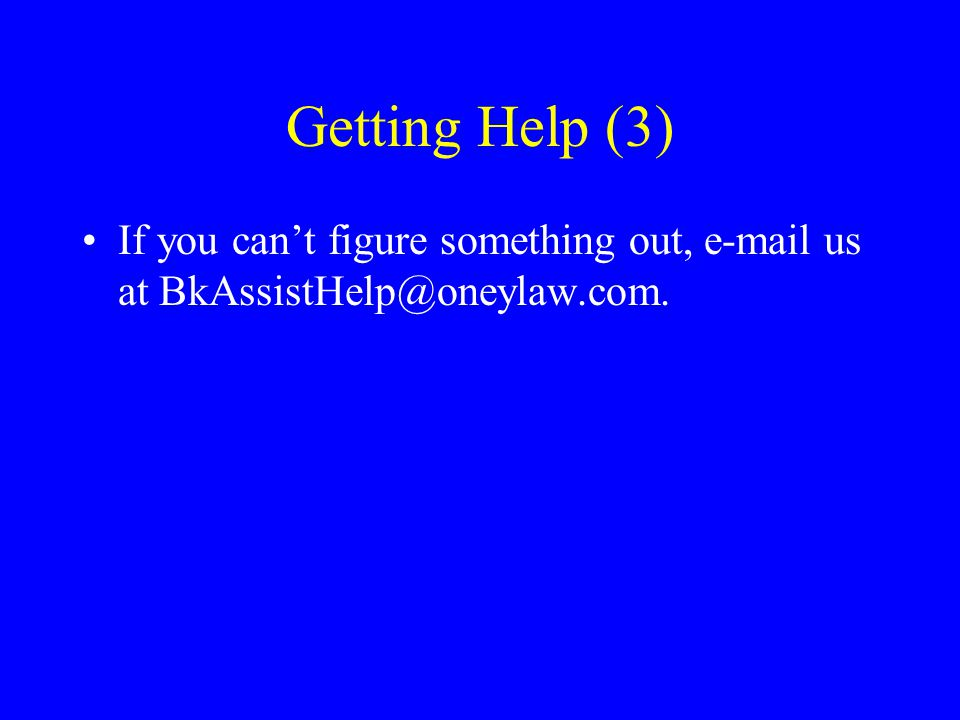 Getting Help (3) If you can't figure something out, e-mail us at BkAssistHelp@oneylaw.com.