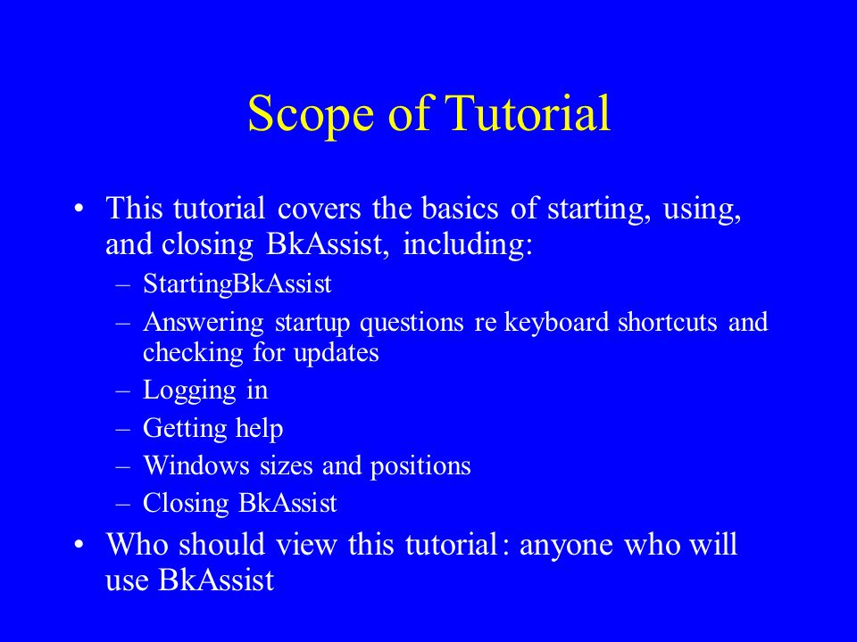Scope of Tutorial This tutorial covers the basics of starting, using, and closing BkAssist, including: