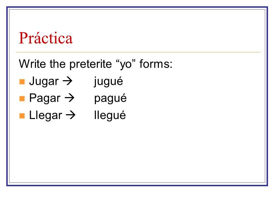 Práctica Write the preterite yo forms: Jugar  Pagar  Llegar 