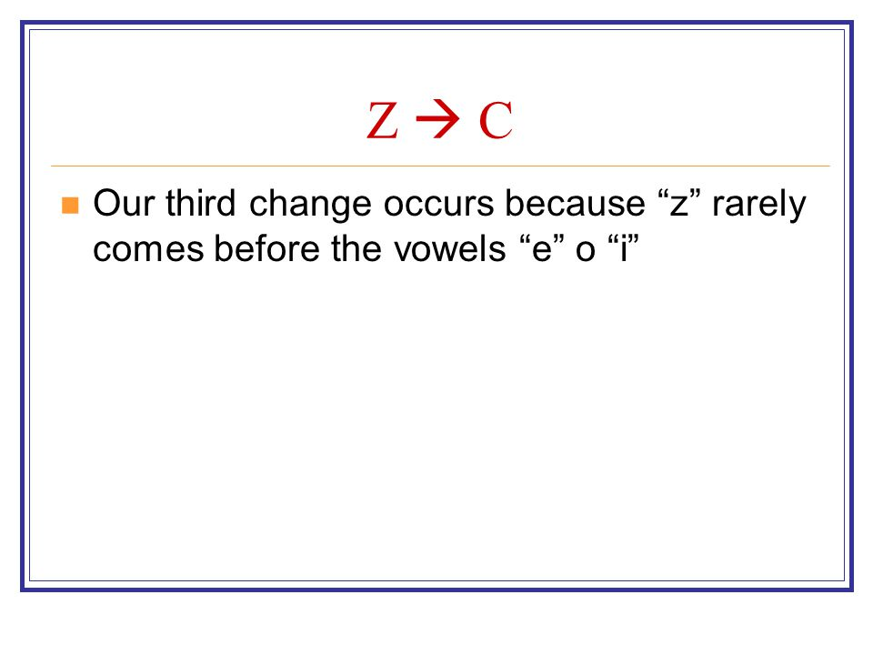 Z  C Our third change occurs because z rarely comes before the vowels e o i