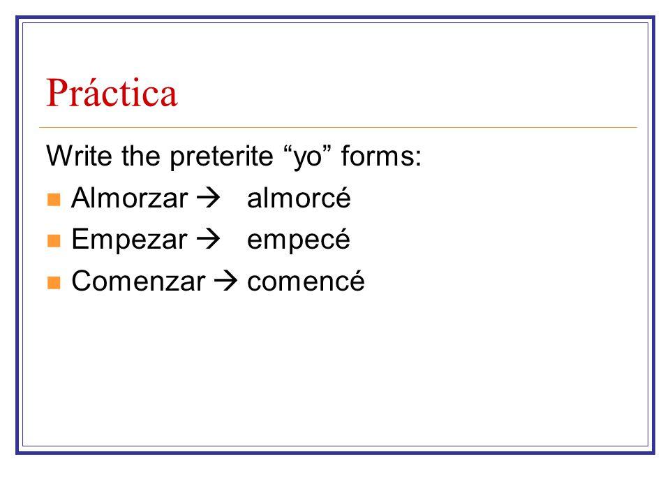 Práctica Write the preterite yo forms: Almorzar  Empezar 
