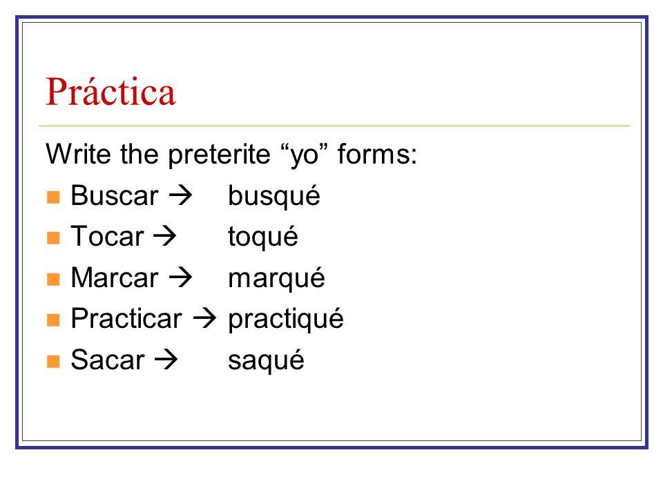 Práctica Write the preterite yo forms: Buscar  Tocar  Marcar 