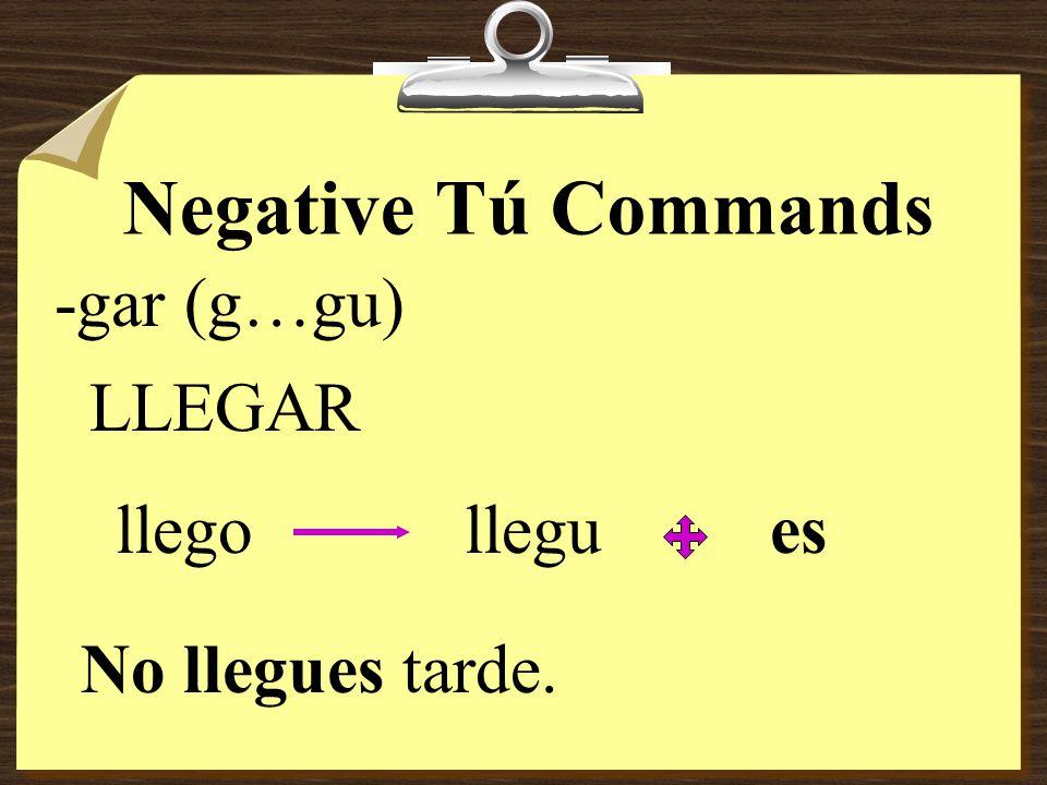 Negative Tú Commands -gar (g…gu) LLEGAR llego llegu es