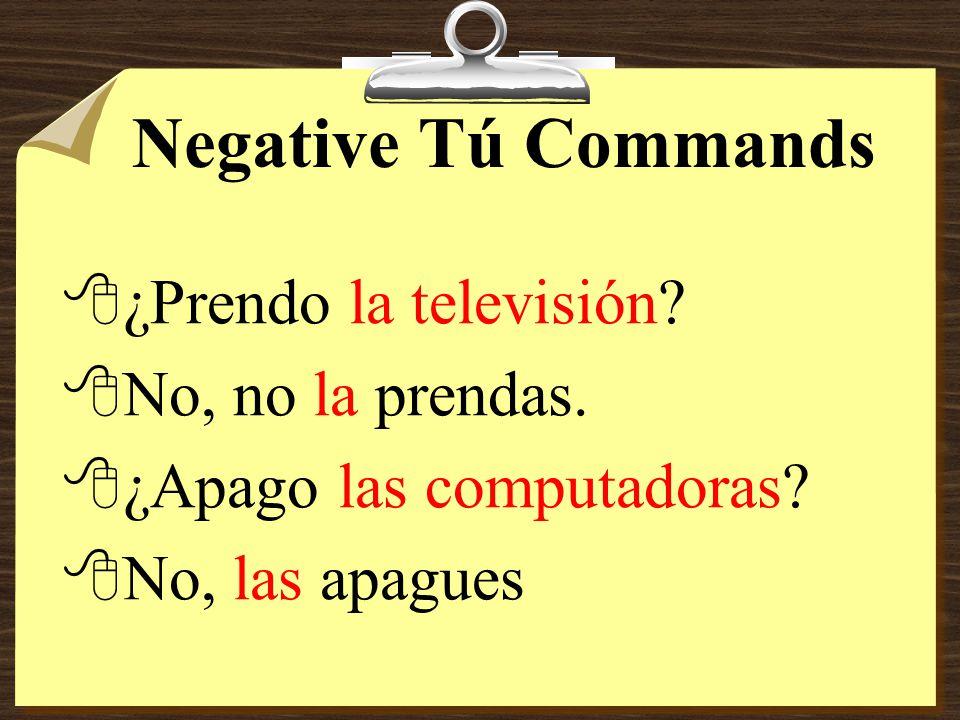 Negative Tú Commands ¿Prendo la televisión No, no la prendas.