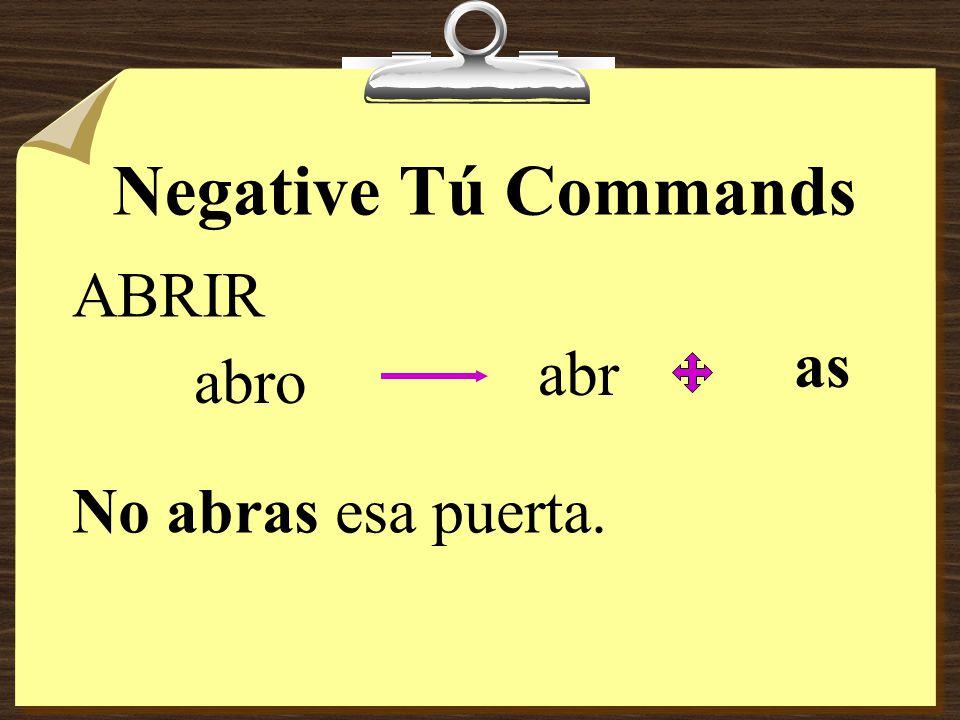 Negative Tú Commands ABRIR as abr abro No abras esa puerta.