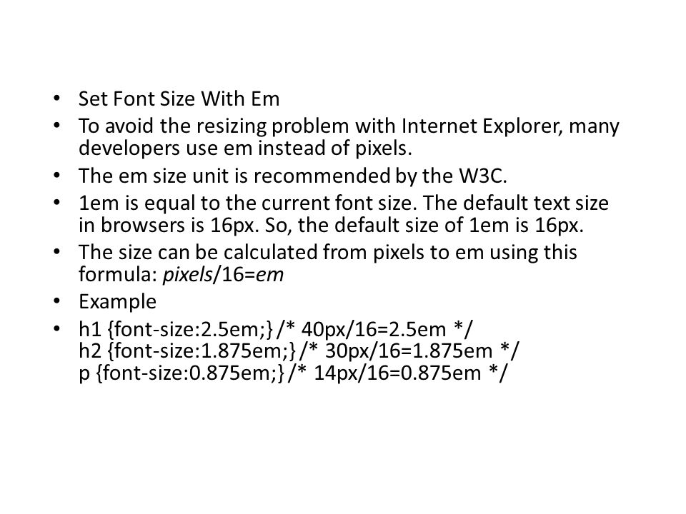 Set Font Size With Em To avoid the resizing problem with Internet Explorer, many developers use em instead of pixels.