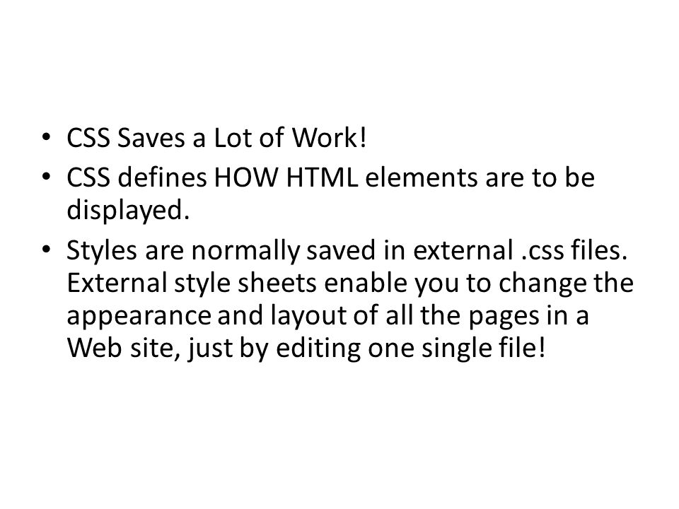 CSS Saves a Lot of Work! CSS defines HOW HTML elements are to be displayed.