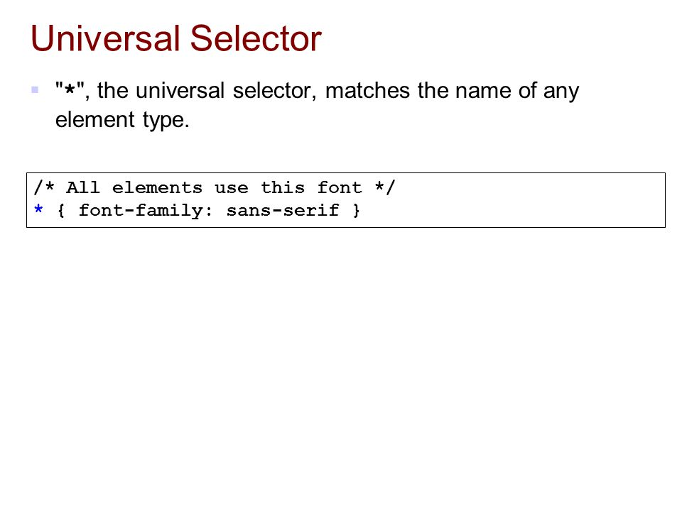 Universal Selector * , the universal selector, matches the name of any element type. /* All elements use this font */
