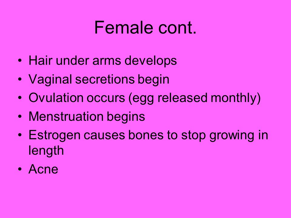Female cont. Hair under arms develops Vaginal secretions begin