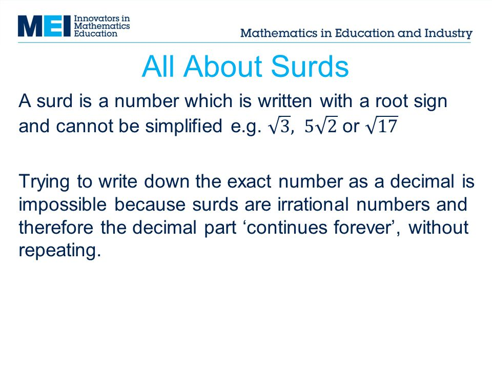 All About Surds A surd is a number which is written with a root sign and cannot be simplified e.g. 3 , 5 2 or 17.