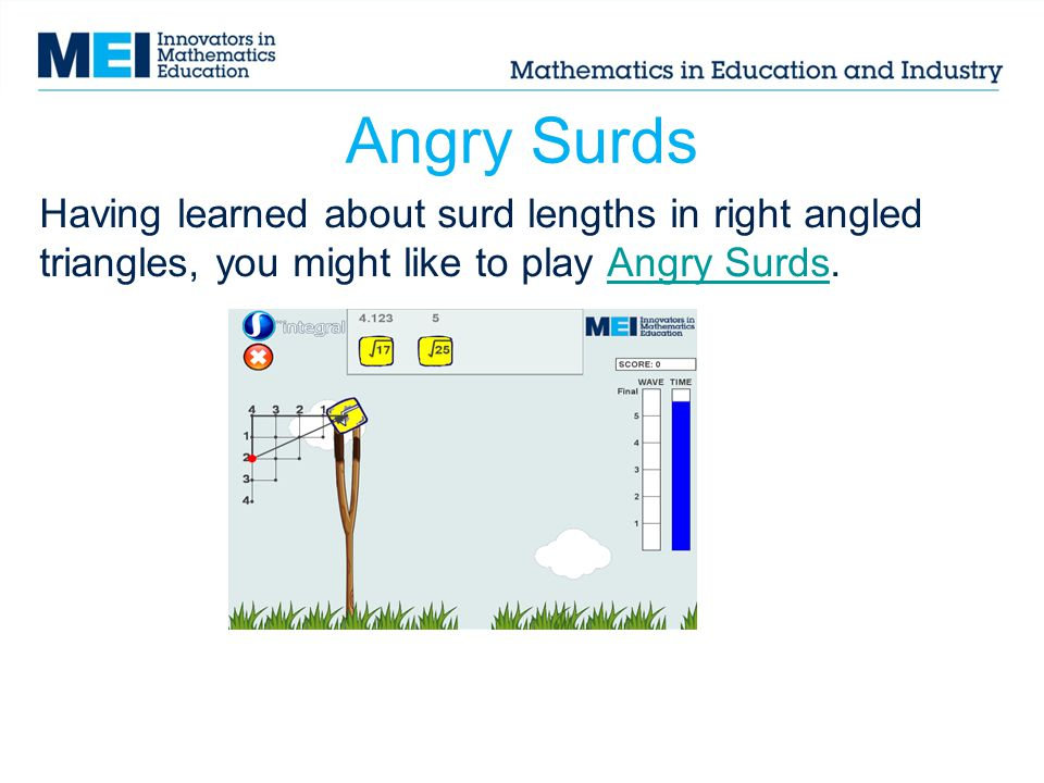 Angry Surds Having learned about surd lengths in right angled triangles, you might like to play Angry Surds.