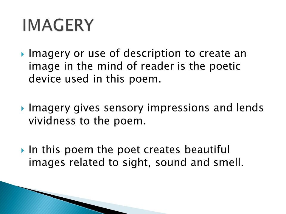 IMAGERY Imagery or use of description to create an image in the mind of reader is the poetic device used in this poem.