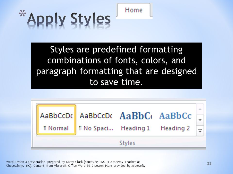 Apply Styles Styles are predefined formatting combinations of fonts, colors, and paragraph formatting that are designed to save time.