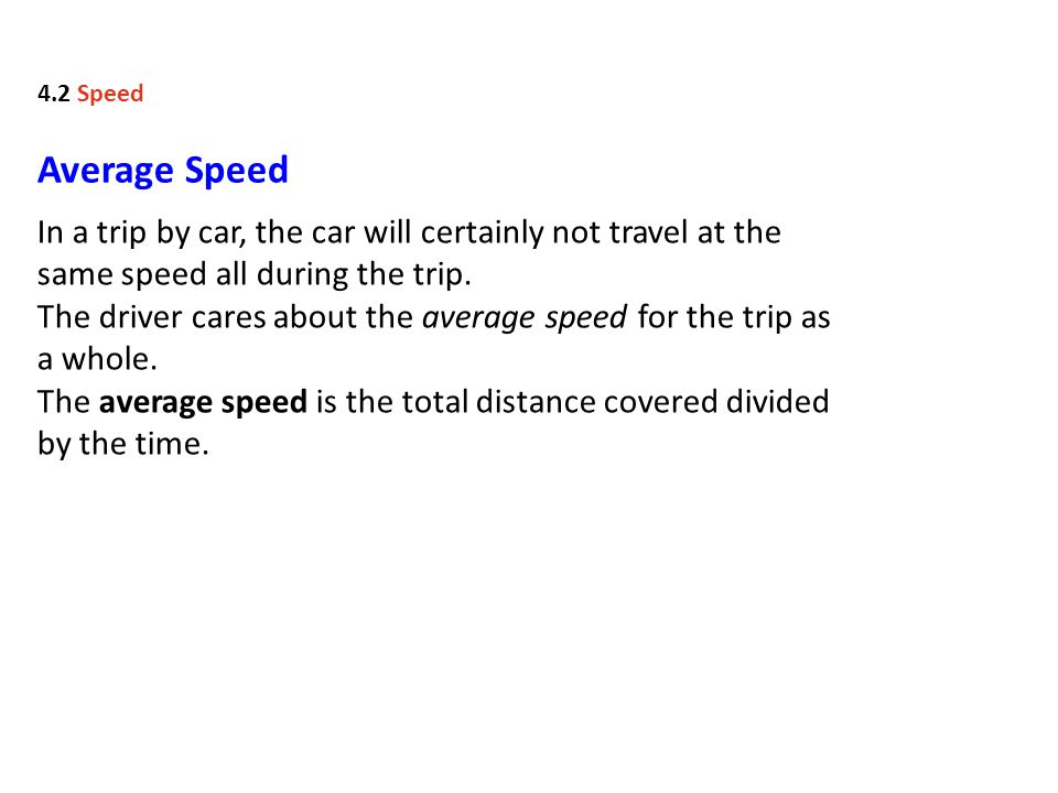 4.2 Speed Average Speed. In a trip by car, the car will certainly not travel at the same speed all during the trip.