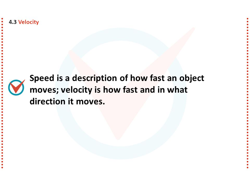 4.3 Velocity Speed is a description of how fast an object moves; velocity is how fast and in what direction it moves.